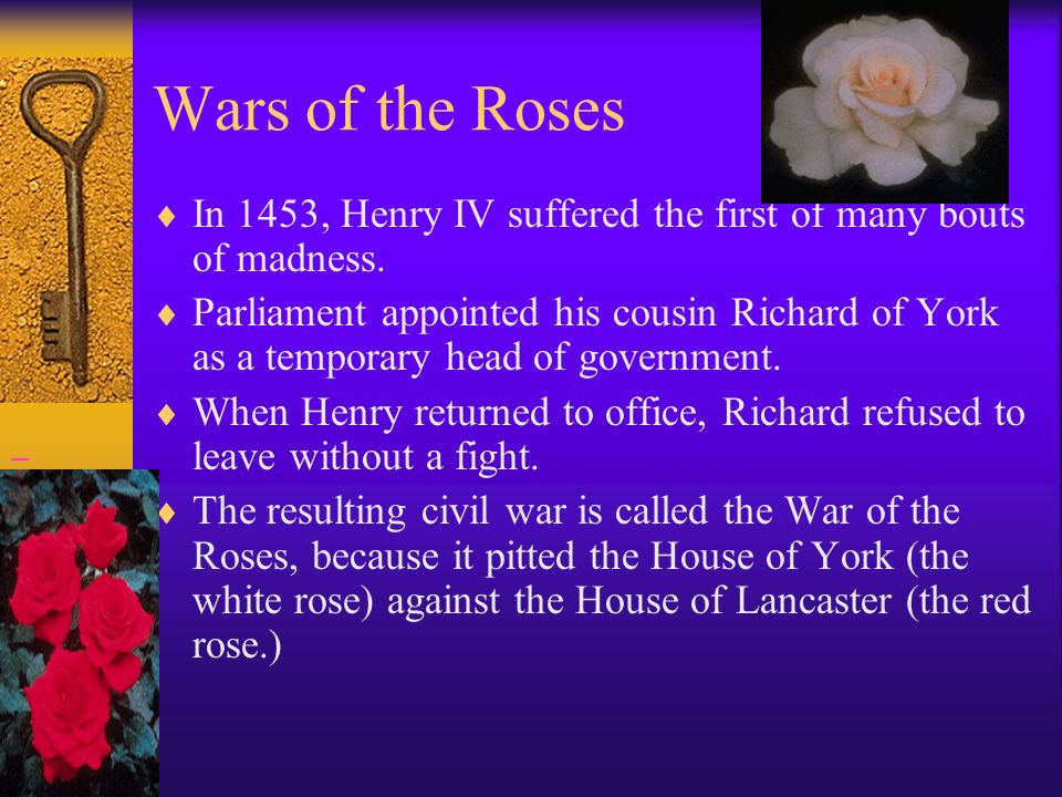 Wars of the Roses In 1453, Henry IV suffered the first of many bouts of madness. Parliament appointed his cousin Richard of York as a temporary head o