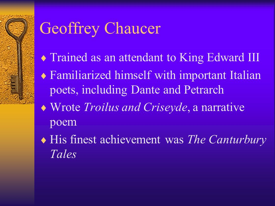 Geoffrey Chaucer Trained as an attendant to King Edward III Familiarized himself with important Italian poets, including Dante and Petrarch Wrote Troi
