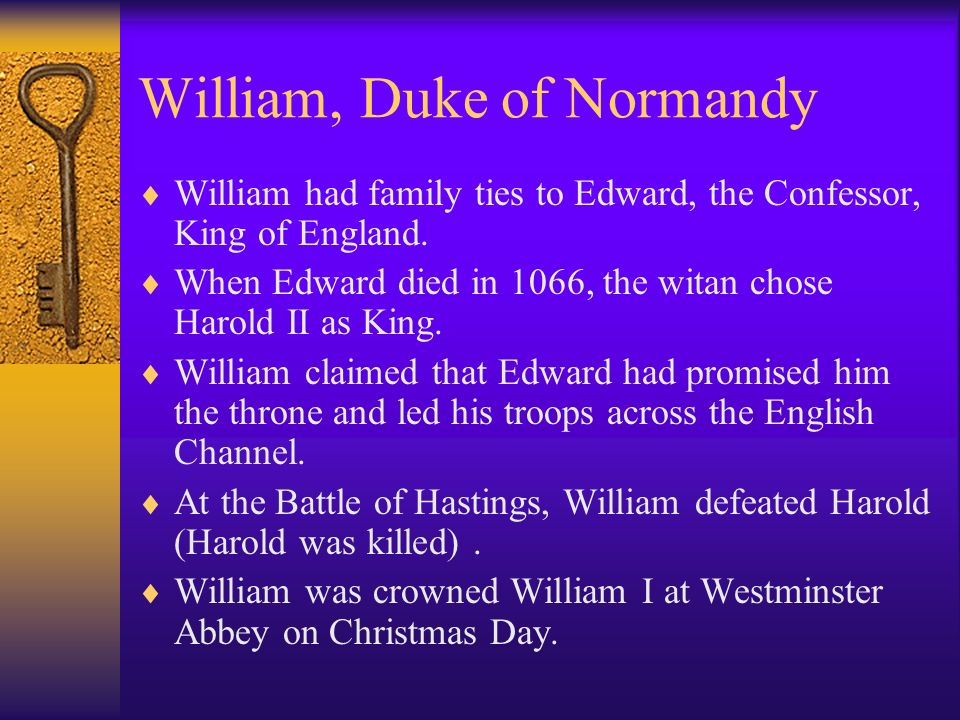 William, Duke of Normandy William had family ties to Edward, the Confessor, King of England. When Edward died in 1066, the witan chose Harold II as Ki