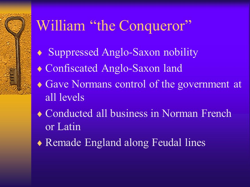 William the Conqueror Suppressed Anglo-Saxon nobility Confiscated Anglo-Saxon land Gave Normans control of the government at all levels Conducted all