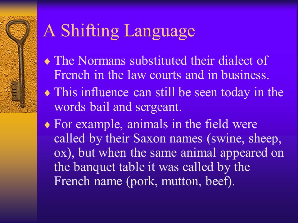 A Shifting Language The Normans substituted their dialect of French in the law courts and in business. This influence can still be seen today in the w