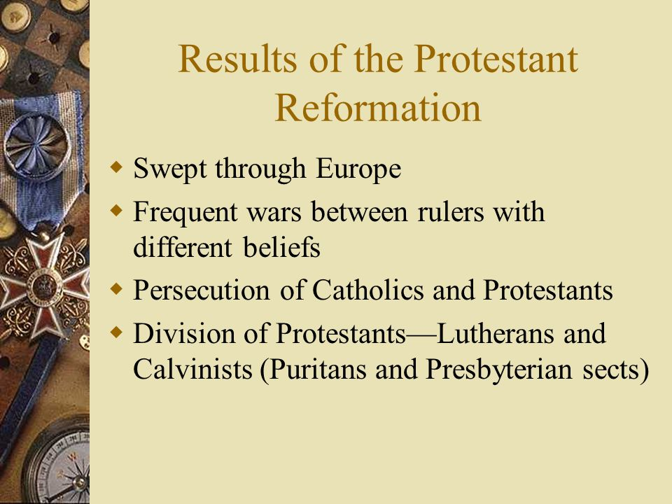 Results of the Protestant Reformation Swept through Europe Frequent wars between rulers with different beliefs Persecution of Catholics and Protestant