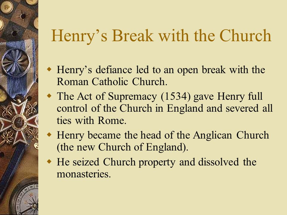 Henrys Break with the Church Henrys defiance led to an open break with the Roman Catholic Church. The Act of Supremacy (1534) gave Henry full control