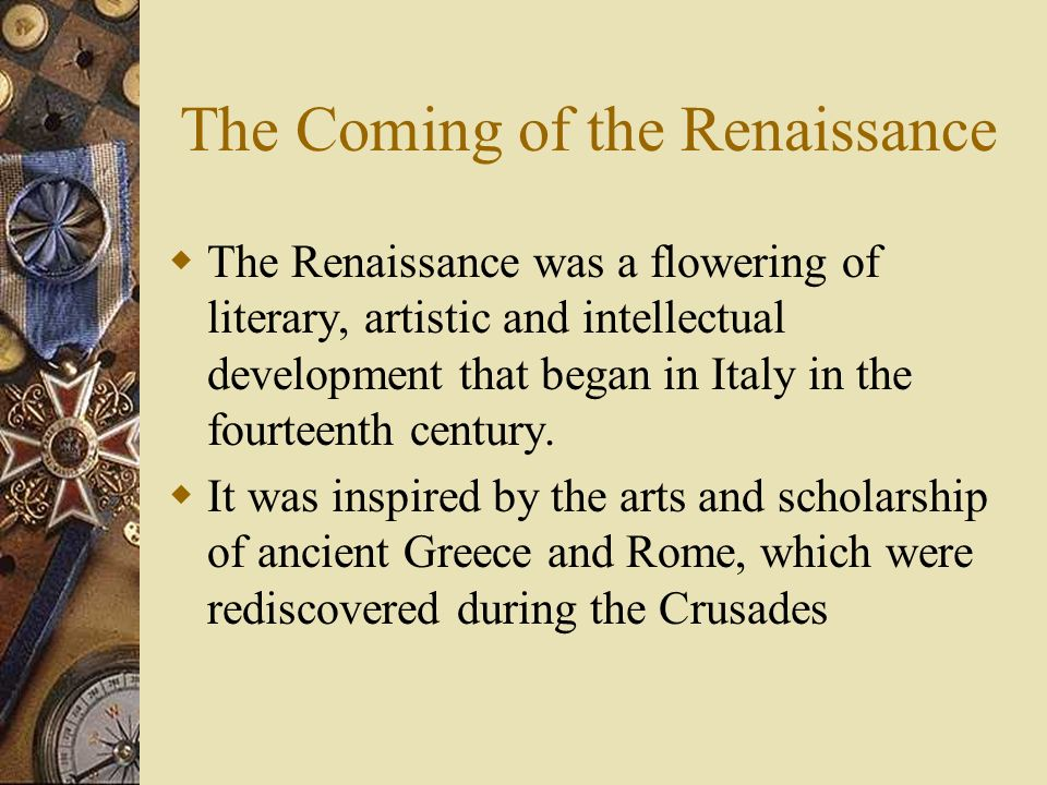 The Coming of the Renaissance The Renaissance was a flowering of literary, artistic and intellectual development that began in Italy in the fourteenth