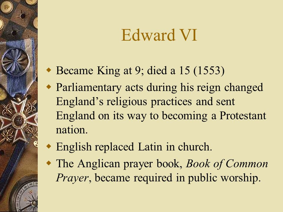 Edward VI Became King at 9; died a 15 (1553) Parliamentary acts during his reign changed Englands religious practices and sent England on its way to b