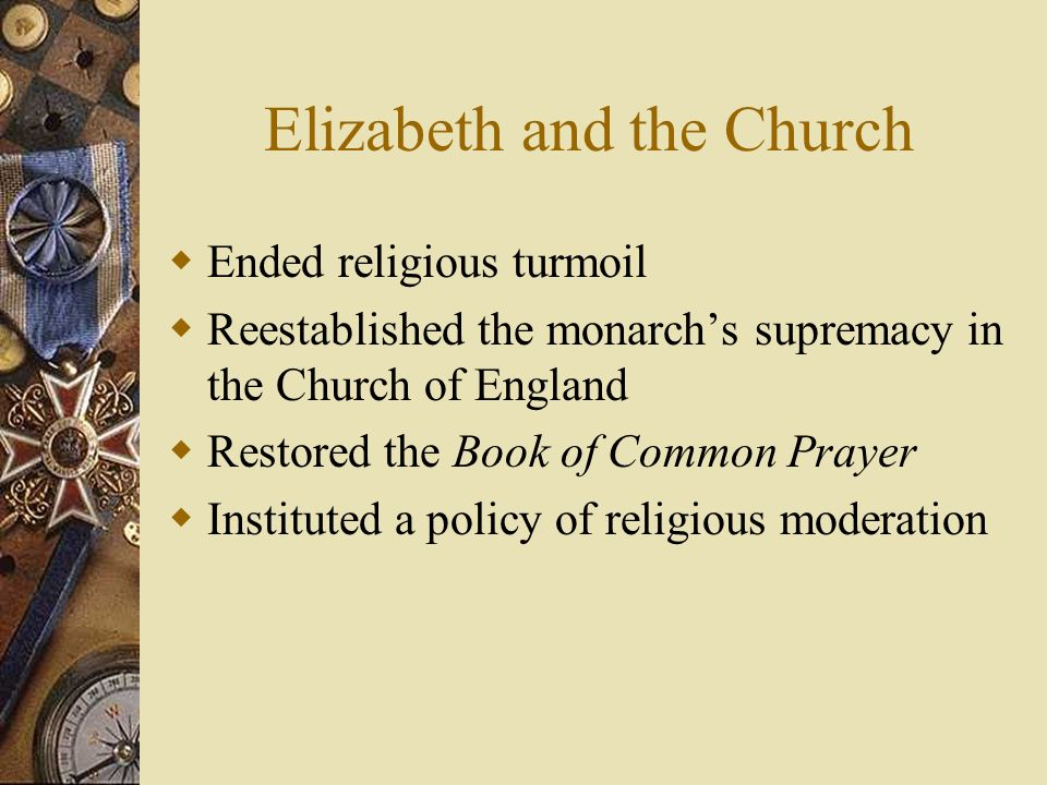 Elizabeth and the Church Ended religious turmoil Reestablished the monarchs supremacy in the Church of England Restored the Book of Common Prayer Inst