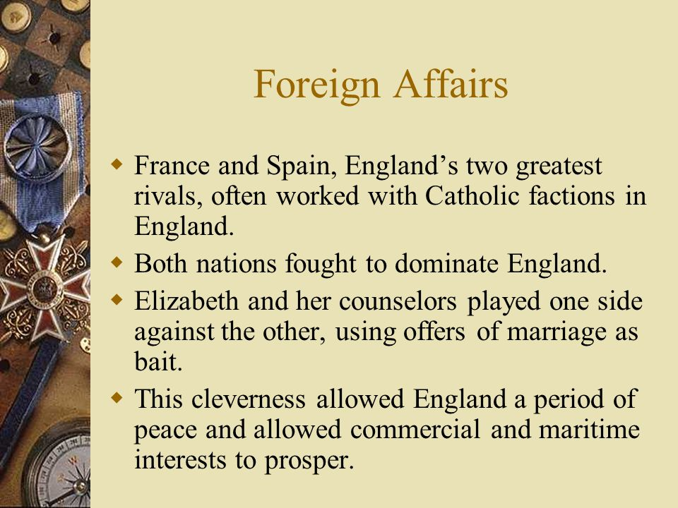 Foreign Affairs France and Spain, Englands two greatest rivals, often worked with Catholic factions in England. Both nations fought to dominate Englan
