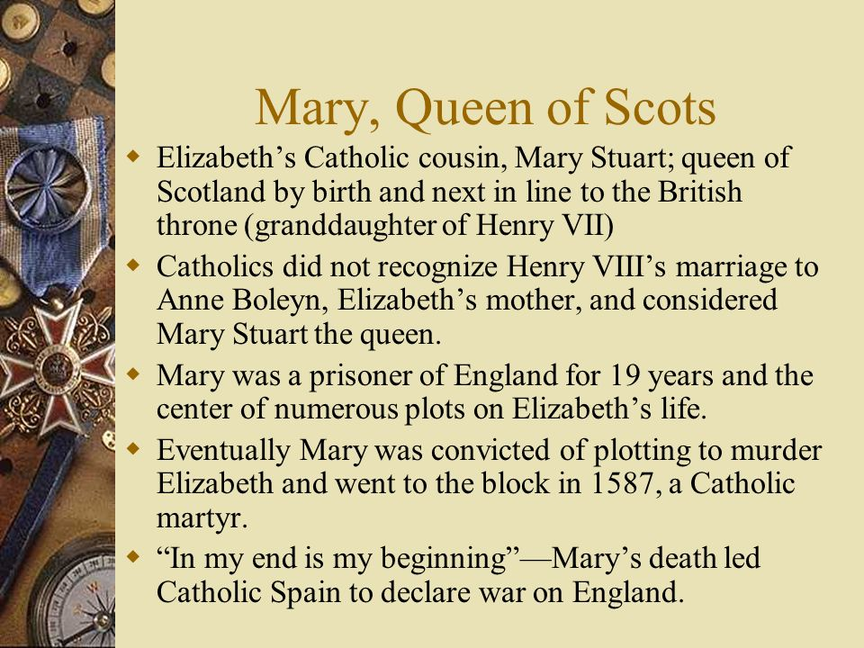 Mary, Queen of Scots Elizabeths Catholic cousin, Mary Stuart; queen of Scotland by birth and next in line to the British throne (granddaughter of Henr
