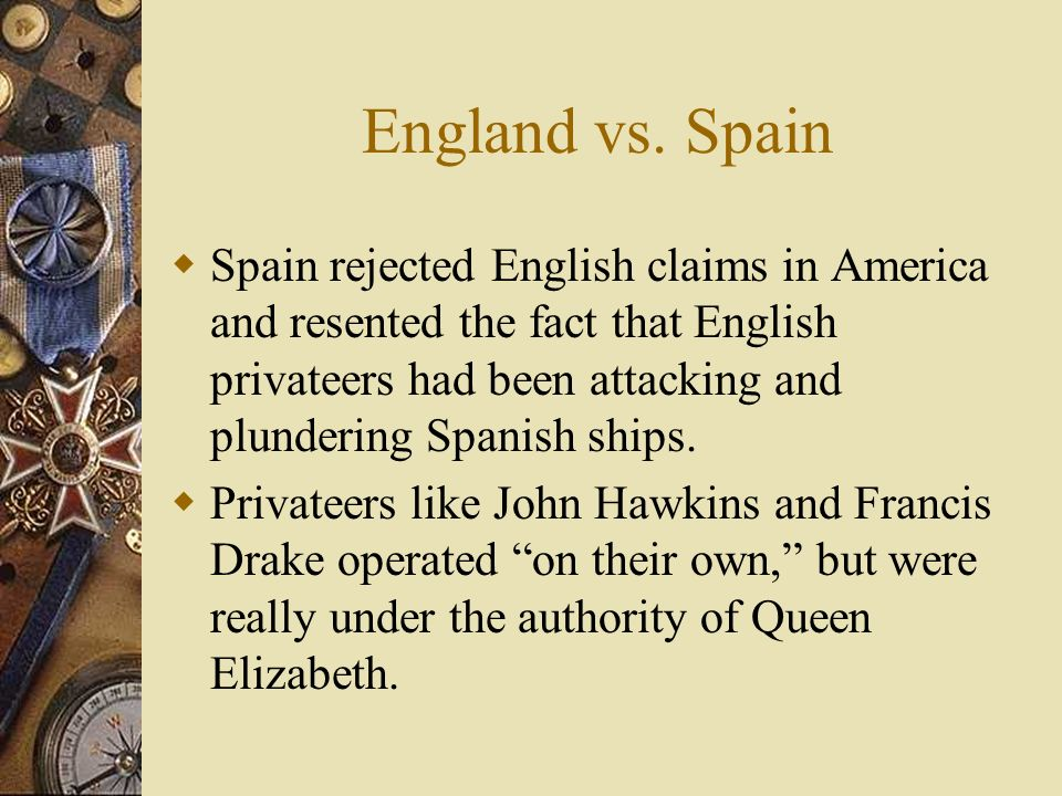 England vs. Spain Spain rejected English claims in America and resented the fact that English privateers had been attacking and plundering Spanish shi
