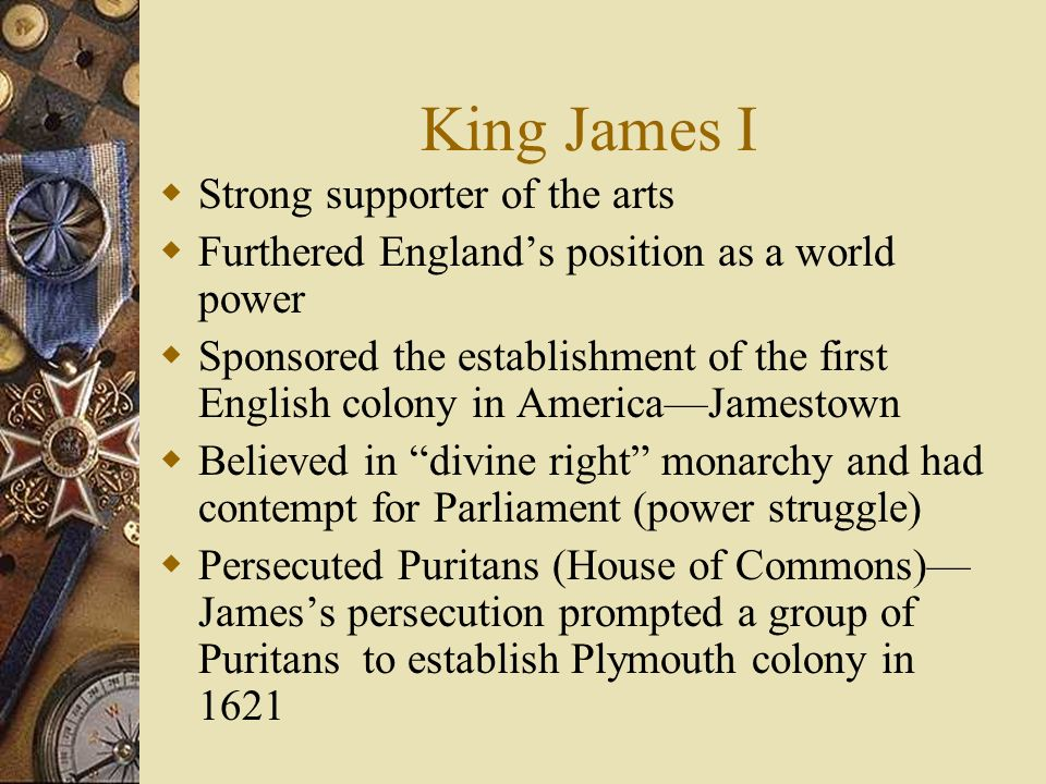 King James I Strong supporter of the arts Furthered Englands position as a world power Sponsored the establishment of the first English colony in Amer