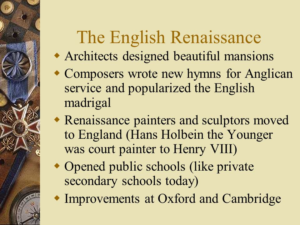 The English Renaissance Architects designed beautiful mansions Composers wrote new hymns for Anglican service and popularized the English madrigal Ren