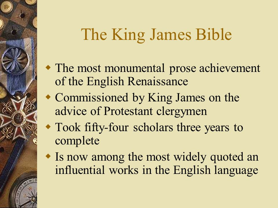 The King James Bible The most monumental prose achievement of the English Renaissance Commissioned by King James on the advice of Protestant clergymen