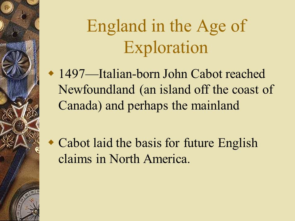 England in the Age of Exploration 1497Italian-born John Cabot reached Newfoundland (an island off the coast of Canada) and perhaps the mainland Cabot
