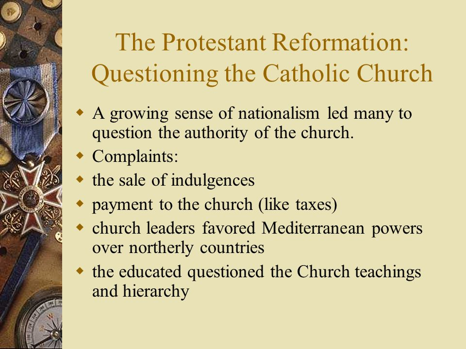 The Protestant Reformation: Questioning the Catholic Church A growing sense of nationalism led many to question the authority of the church. Complaint