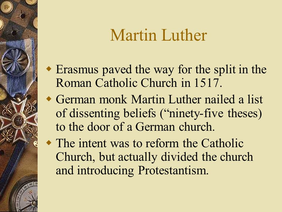 Martin Luther Erasmus paved the way for the split in the Roman Catholic Church in 1517. German monk Martin Luther nailed a list of dissenting beliefs