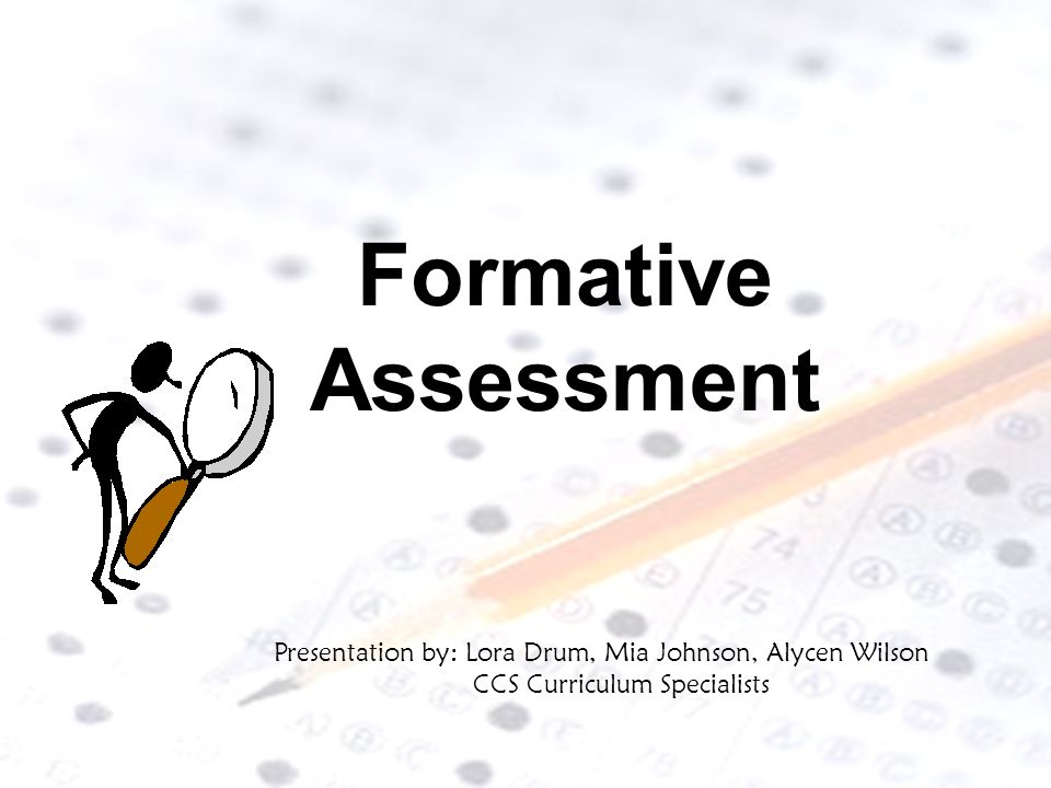 Formative Assessment Presentation by: Lora Drum, Mia Johnson, Alycen Wilson CCS Curriculum Specialists