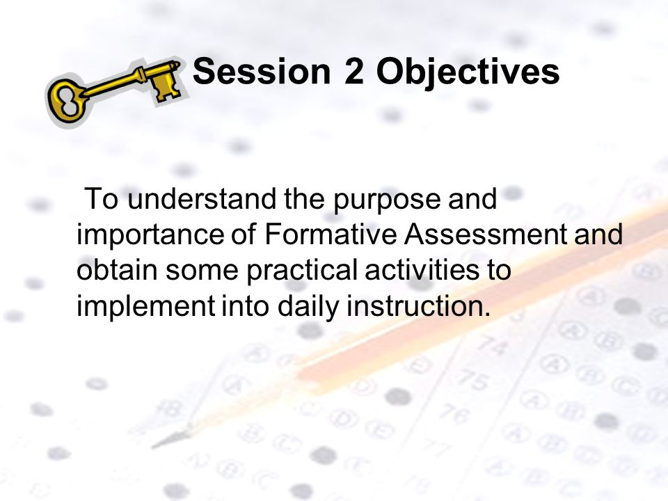 Session 2 Objectives To understand the purpose and importance of Formative Assessment and obtain some practical activities to implement into daily instruction.