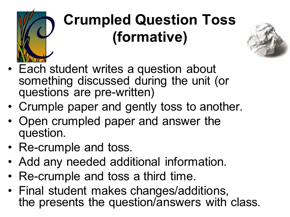 Bump in the Road or Muddiest Point (formative) Write down something from the lesson that students find confusing or difficult. Collect responses and r