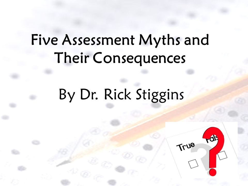 Five Assessment Myths and Their Consequences By Dr. Rick Stiggins
