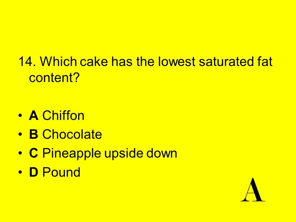 14. Which cake has the lowest saturated fat content? A Chiffon B Chocolate C Pineapple upside down D Pound A