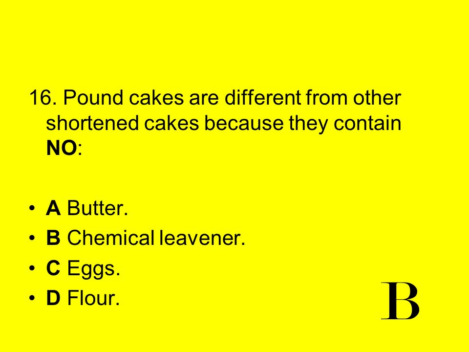 16. Pound cakes are different from other shortened cakes because they contain NO: A Butter. B Chemical leavener. C Eggs. D Flour. B