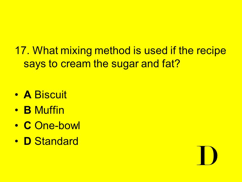 17. What mixing method is used if the recipe says to cream the sugar and fat? A Biscuit B Muffin C One-bowl D Standard D