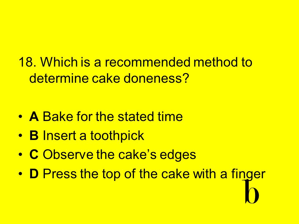 18. Which is a recommended method to determine cake doneness? A Bake for the stated time B Insert a toothpick C Observe the cakes edges D Press the to