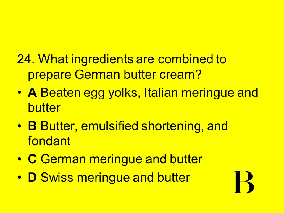 24. What ingredients are combined to prepare German butter cream? A Beaten egg yolks, Italian meringue and butter B Butter, emulsified shortening, and