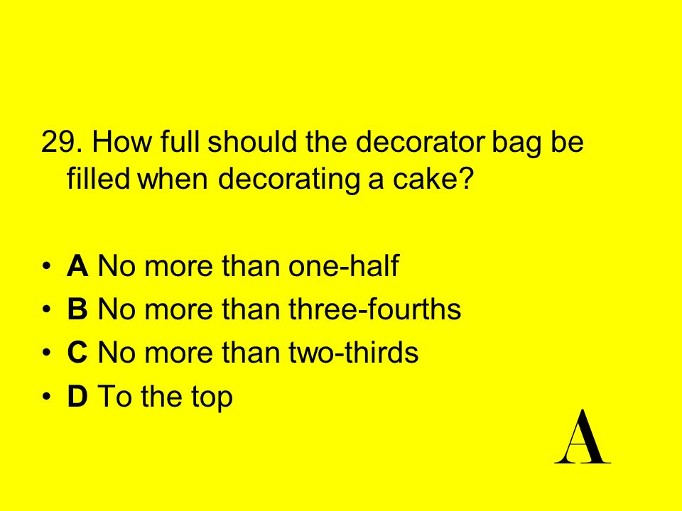 29. How full should the decorator bag be filled when decorating a cake? A No more than one-half B No more than three-fourths C No more than two-thirds