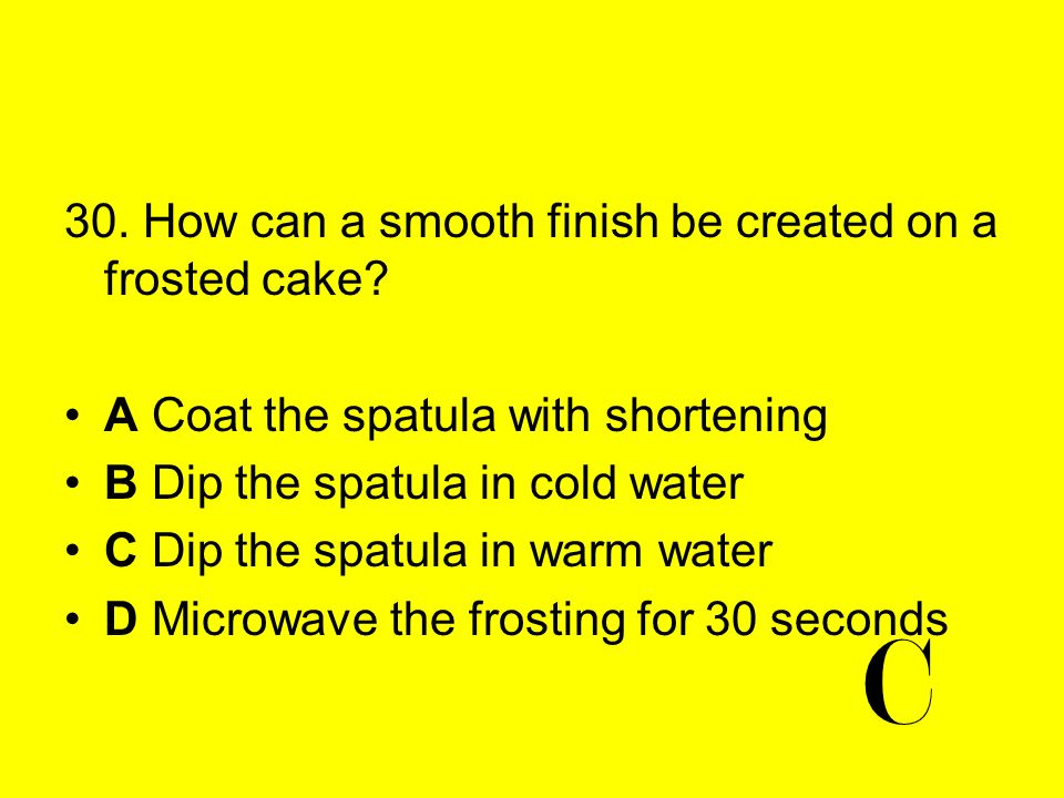 30. How can a smooth finish be created on a frosted cake? A Coat the spatula with shortening B Dip the spatula in cold water C Dip the spatula in warm