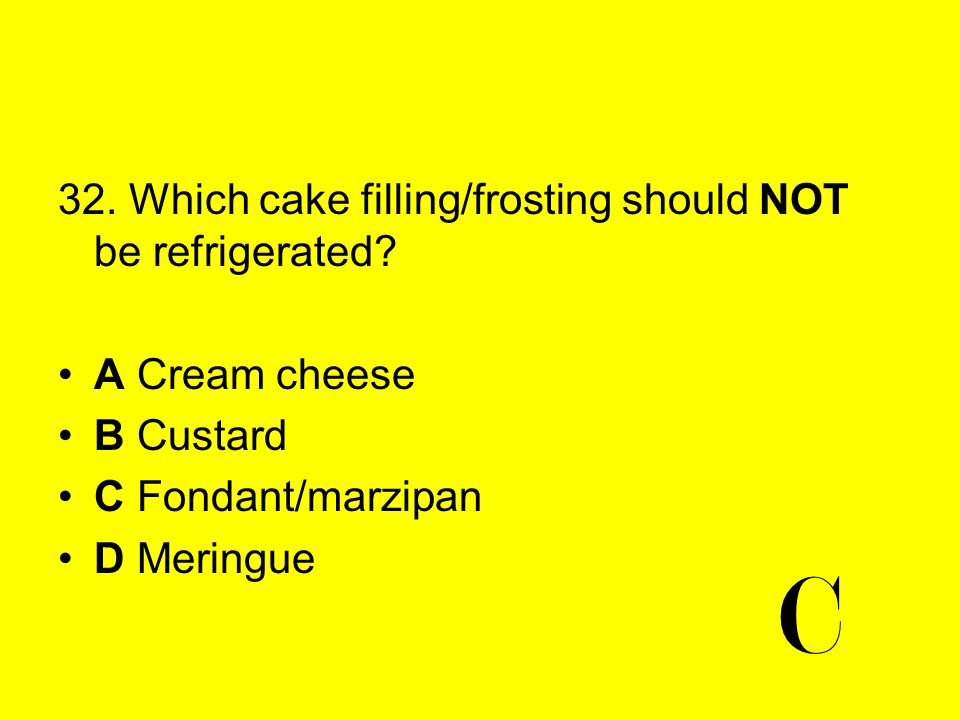 32. Which cake filling/frosting should NOT be refrigerated? A Cream cheese B Custard C Fondant/marzipan D Meringue C