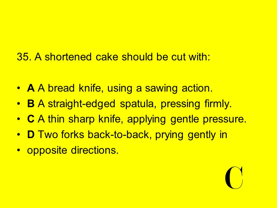 35. A shortened cake should be cut with: A A bread knife, using a sawing action. B A straight-edged spatula, pressing firmly. C A thin sharp knife, ap