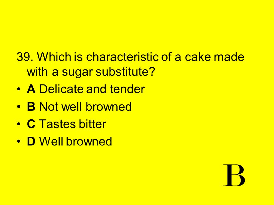 39. Which is characteristic of a cake made with a sugar substitute? A Delicate and tender B Not well browned C Tastes bitter D Well browned B
