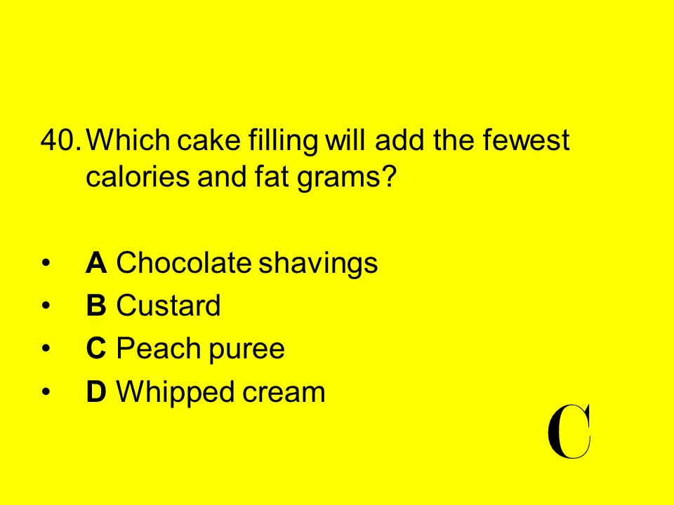 40.Which cake filling will add the fewest calories and fat grams? A Chocolate shavings B Custard C Peach puree D Whipped cream C