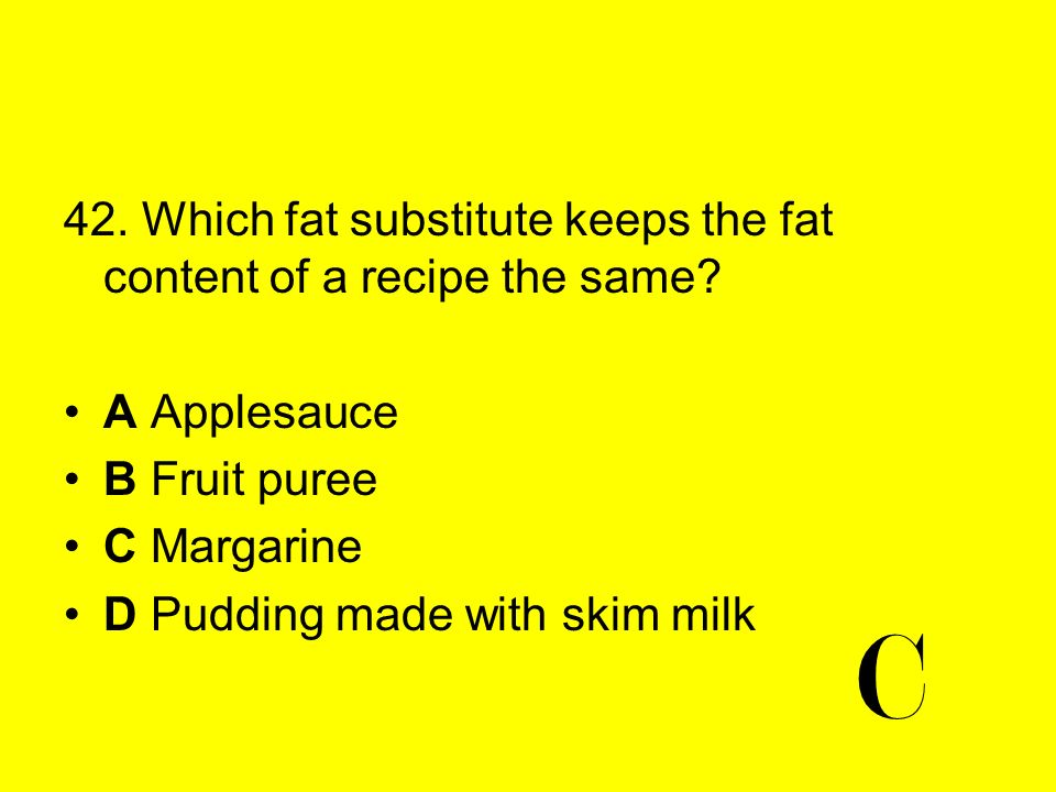 42. Which fat substitute keeps the fat content of a recipe the same? A Applesauce B Fruit puree C Margarine D Pudding made with skim milk C