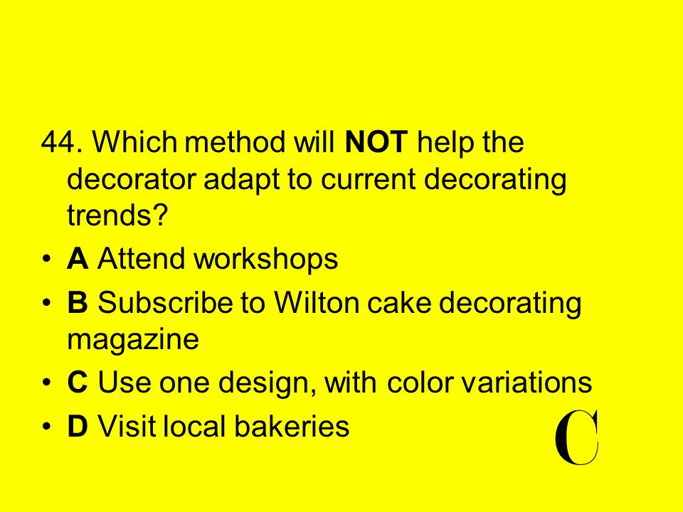 44. Which method will NOT help the decorator adapt to current decorating trends? A Attend workshops B Subscribe to Wilton cake decorating magazine C U