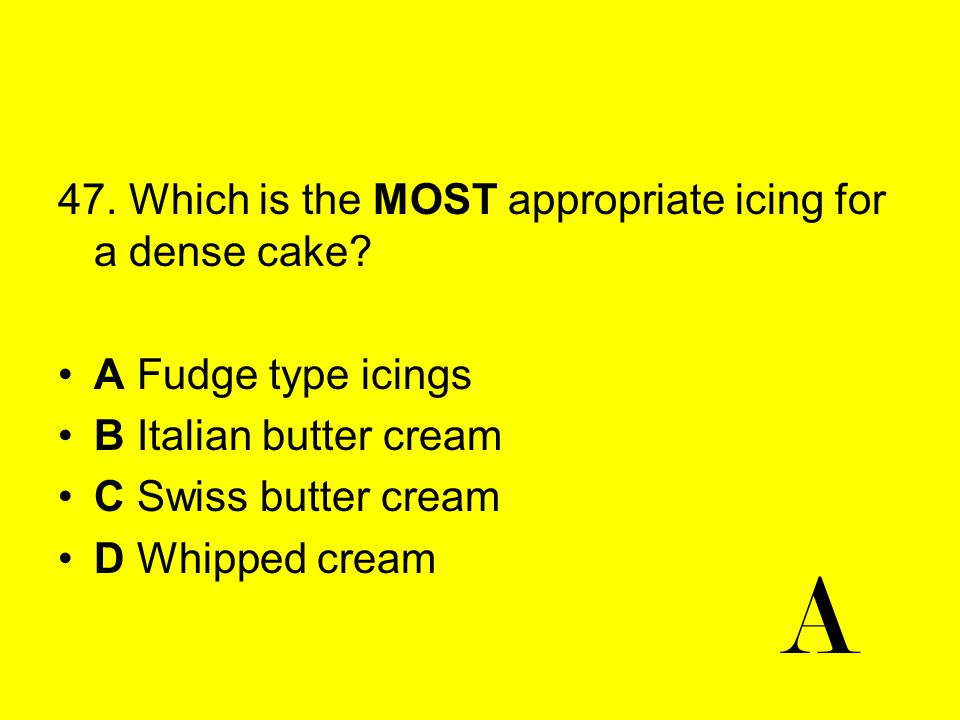 47. Which is the MOST appropriate icing for a dense cake? A Fudge type icings B Italian butter cream C Swiss butter cream D Whipped cream A