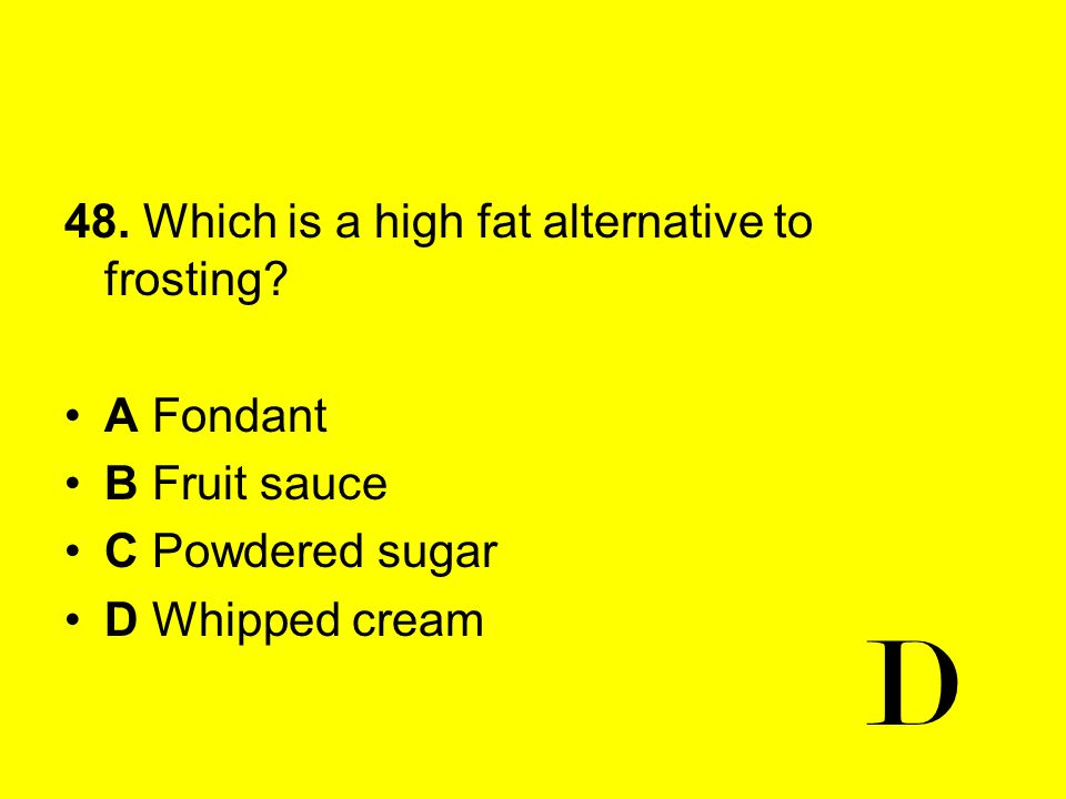 48. Which is a high fat alternative to frosting? A Fondant B Fruit sauce C Powdered sugar D Whipped cream D
