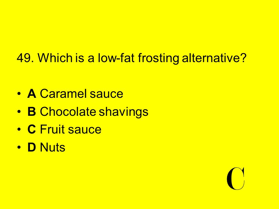 49. Which is a low-fat frosting alternative? A Caramel sauce B Chocolate shavings C Fruit sauce D Nuts C