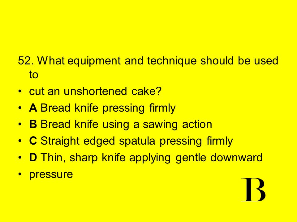 52. What equipment and technique should be used to cut an unshortened cake? A Bread knife pressing firmly B Bread knife using a sawing action C Straig