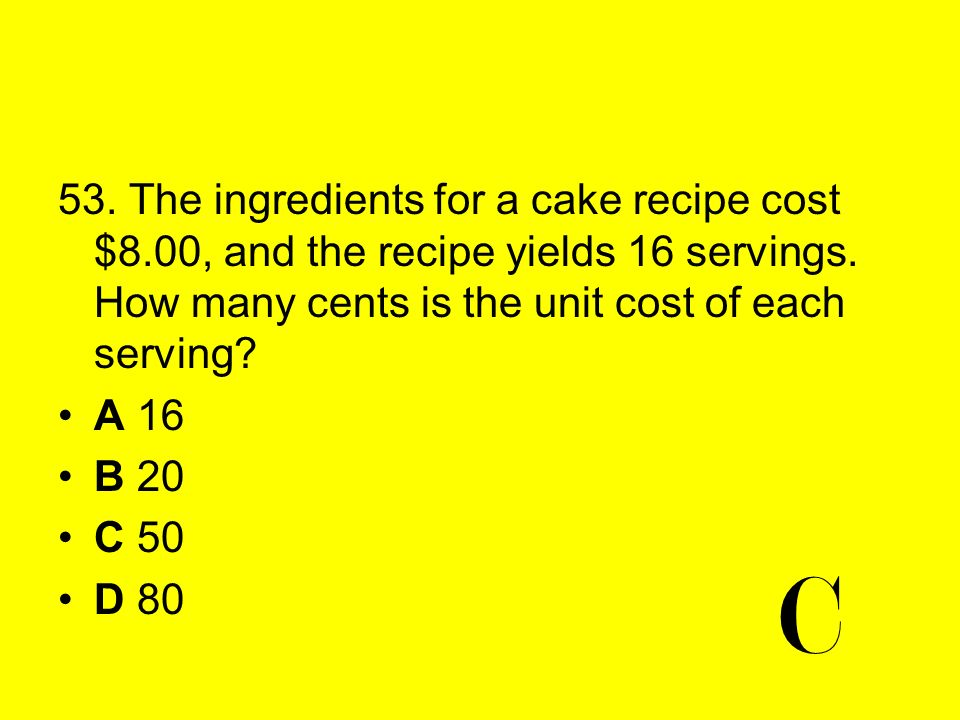 53. The ingredients for a cake recipe cost $8.00, and the recipe yields 16 servings. How many cents is the unit cost of each serving? A 16 B 20 C 50 D