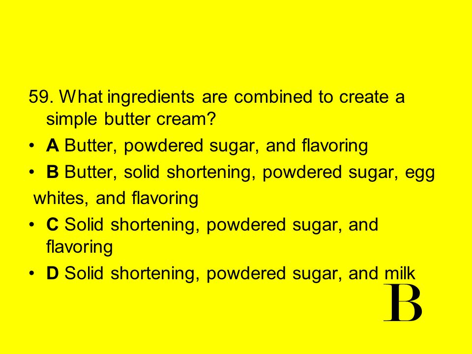 59. What ingredients are combined to create a simple butter cream? A Butter, powdered sugar, and flavoring B Butter, solid shortening, powdered sugar,