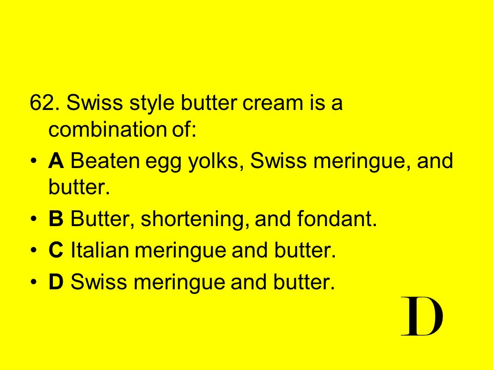 62. Swiss style butter cream is a combination of: A Beaten egg yolks, Swiss meringue, and butter. B Butter, shortening, and fondant. C Italian meringu