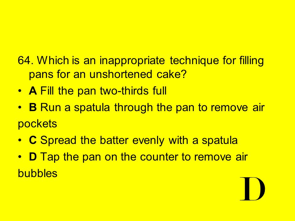 64. Which is an inappropriate technique for filling pans for an unshortened cake? A Fill the pan two-thirds full B Run a spatula through the pan to re