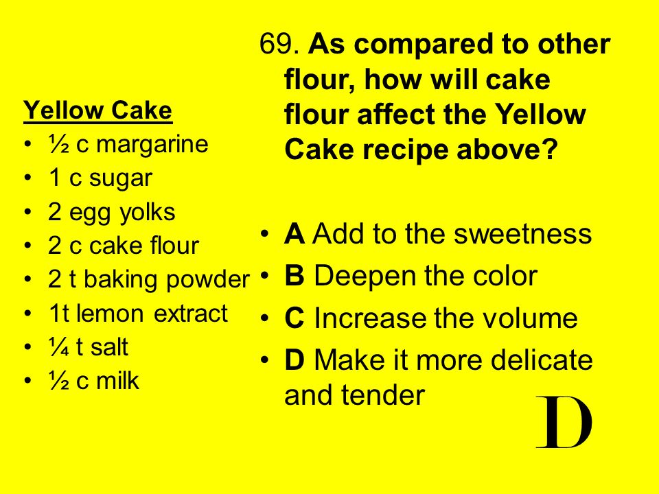 Yellow Cake ½ c margarine 1 c sugar 2 egg yolks 2 c cake flour 2 t baking powder 1t lemon extract ¼ t salt ½ c milk 69. As compared to other flour, ho