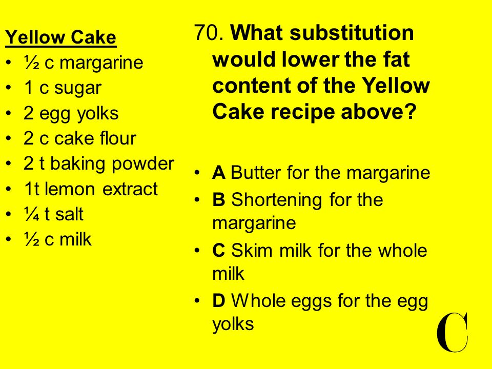 Yellow Cake ½ c margarine 1 c sugar 2 egg yolks 2 c cake flour 2 t baking powder 1t lemon extract ¼ t salt ½ c milk 70. What substitution would lower