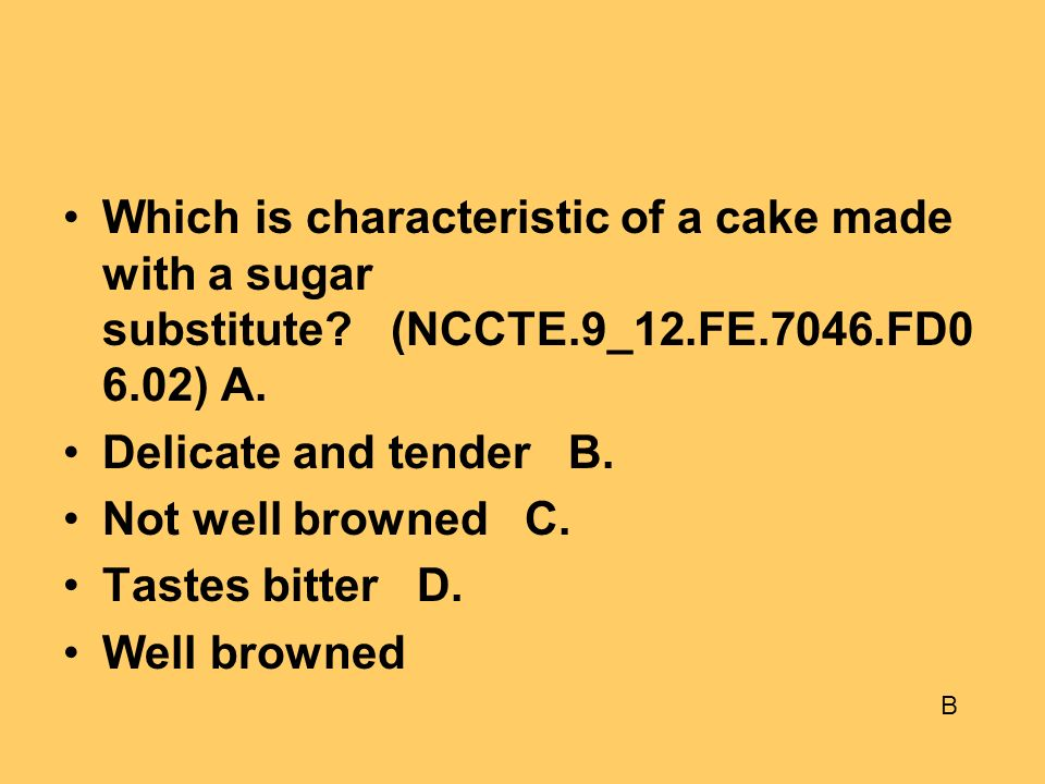 Which is characteristic of a cake made with a sugar substitute? (NCCTE.9_12.FE.7046.FD0 6.02) A. Delicate and tender B. Not well browned C. Tastes bit
