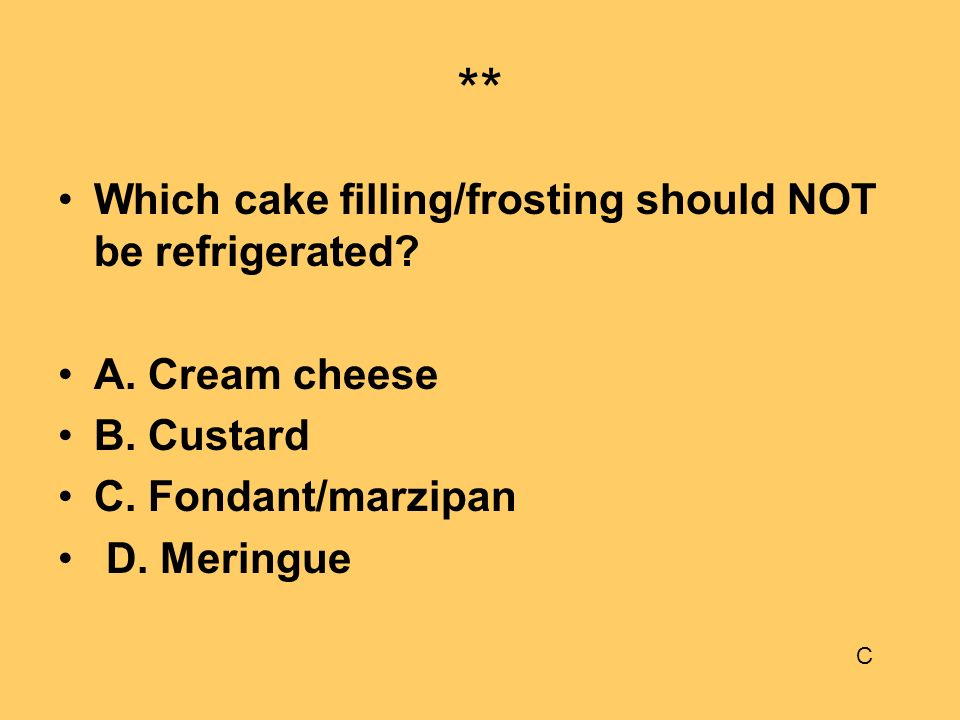 ** Which cake filling/frosting should NOT be refrigerated? A. Cream cheese B. Custard C. Fondant/marzipan D. Meringue C