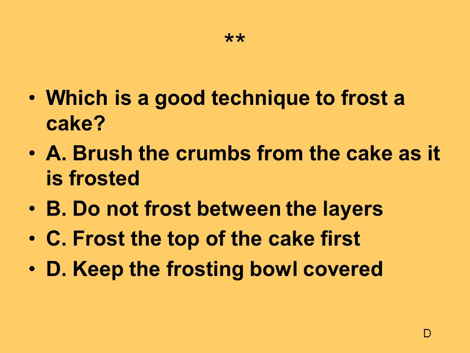 ** Which is a good technique to frost a cake? A. Brush the crumbs from the cake as it is frosted B. Do not frost between the layers C. Frost the top o