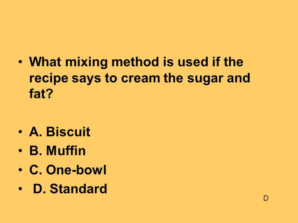 What mixing method is used if the recipe says to cream the sugar and fat? A. Biscuit B. Muffin C. One-bowl D. Standard D